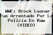 <b>WWE</b>: Brock Lesnar Fue Arrestado Por La Policía En Raw (VIDEO)