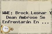 <b>WWE</b>: Brock Lesnar Y Dean Ambrose Se Enfrentarán En <b>...</b>