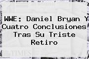 WWE: <b>Daniel Bryan</b> Y Cuatro Conclusiones Tras Su Triste Retiro