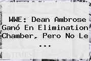 <b>WWE</b>: Dean Ambrose Ganó En Elimination Chamber, Pero No Le <b>...</b>