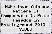 <b>WWE</b>: Dean Ambrose Retiene El Campeonato De Pesos Pesados En <b>Battleground 2016</b> | VIDEO
