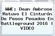 <b>WWE</b>: Dean Ambrose Retuvo El Cinturón De Pesos Pesados En <b>Battleground 2016</b> | VIDEO