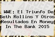 WWE: El Triunfo De Seth Rollins Y Otros Resultados En <b>Money In The Bank 2015</b>