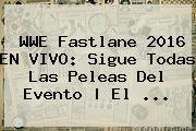 <b>WWE</b> Fastlane 2016 EN <b>VIVO</b>: Sigue Todas Las Peleas Del Evento   El <b>...</b>