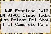 <b>WWE Fastlane</b> 2016 EN VIVO: Sigue Todas Las Peleas Del Show | El Comercio Perú