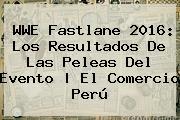 <b>WWE Fastlane</b> 2016: Los Resultados De Las Peleas Del Evento | El Comercio Perú