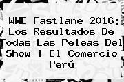 <b>WWE Fastlane</b> 2016: Los Resultados De Todas Las Peleas Del Show   El Comercio Perú