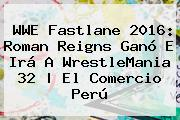 WWE <b>Fastlane 2016</b>: Roman Reigns Ganó E Irá A WrestleMania 32 | El Comercio Perú