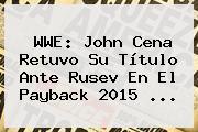 WWE. WWE: John Cena retuvo su título ante Rusev en el Payback 2015 …, Enlaces, Imágenes, Videos y Tweets