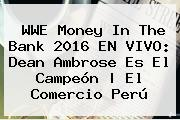 <b>WWE Money In The Bank 2016 EN VIVO</b>: Dean Ambrose Es El Campeón | El Comercio Perú
