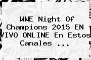 WWE <b>Night Of Champions 2015 EN VIVO</b> ONLINE En Estos Canales <b>...</b>