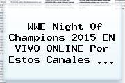 WWE <b>Night Of Champions 2015</b> EN VIVO ONLINE Por Estos Canales <b>...</b>