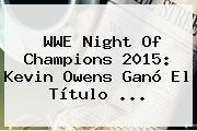 WWE <b>Night Of Champions 2015</b>: Kevin Owens Ganó El Título <b>...</b>