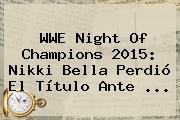 <b>WWE Night Of Champions 2015</b>: Nikki Bella Perdió El Título Ante <b>...</b>