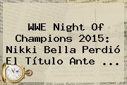 WWE <b>Night Of Champions 2015</b>: Nikki Bella Perdió El Título Ante <b>...</b>