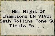<b>WWE</b> Night Of Champions EN VIVO: Seth Rollins Pone Su Título En <b>...</b>