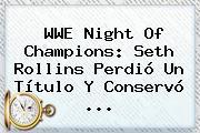 <b>WWE</b> Night Of Champions: Seth Rollins Perdió Un Título Y Conservó <b>...</b>