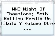 <b>WWE</b> Night Of Champions: Seth Rollins Perdió Un Título Y Retuvo Otro <b>...</b>