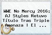 <b>WWE No Mercy 2016</b>: AJ Styles Retuvo Título Tras Triple Amenaza | El ...