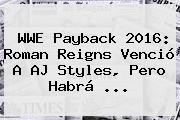 WWE <b>Payback 2016</b>: Roman Reigns Venció A AJ Styles, Pero Habrá <b>...</b>