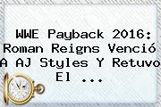<b>WWE Payback</b> 2016: Roman Reigns Venció A AJ Styles Y Retuvo El <b>...</b>