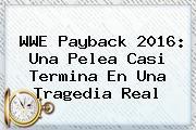 <b>WWE Payback</b> 2016: Una Pelea Casi Termina En Una Tragedia Real