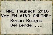 <b>WWE Payback</b> 2016 Ver EN VIVO ONLINE: Roman Reigns Defiende <b>...</b>