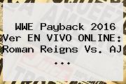 WWE <b>Payback 2016</b> Ver EN VIVO ONLINE: Roman Reigns Vs. AJ <b>...</b>