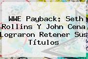 <b>WWE</b> Payback: Seth Rollins Y John Cena Lograron Retener Sus Títulos