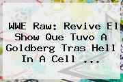 WWE Raw: Revive El Show Que Tuvo A Goldberg Tras <b>Hell In A Cell</b> ...