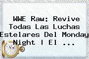 <b>WWE</b> Raw: Revive Todas Las Luchas Estelares Del Monday Night   El <b>...</b>