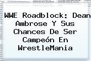 <b>WWE Roadblock</b>: Dean Ambrose Y Sus Chances De Ser Campeón En WrestleMania