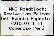 <b>WWE Roadblock</b>: Revive Las Peleas Del Evento Especial (VIDEO) | El Comercio Perú