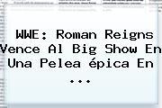 <b>WWE</b>: Roman Reigns Vence Al Big Show En Una Pelea épica En <b>...</b>