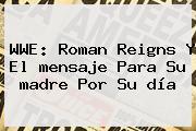 WWE: Roman Reigns Y El <b>mensaje Para</b> Su <b>madre</b> Por Su <b>día</b>