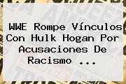 WWE Rompe Vínculos Con <b>Hulk Hogan</b> Por Acusaciones De Racismo <b>...</b>