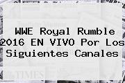 WWE <b>Royal Rumble 2016</b> EN VIVO Por Los Siguientes Canales