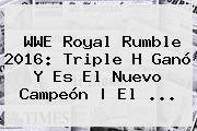 WWE <b>Royal Rumble 2016</b>: Triple H Ganó Y Es El Nuevo Campeón | El <b>...</b>