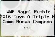 WWE <b>Royal Rumble 2016</b> Tuvo A Triple H Como Nuevo Campeón <b>...</b>