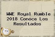 WWE <b>Royal Rumble 2018</b> Conoce Los Resultados