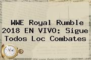WWE <b>Royal Rumble 2018</b> EN VIVO: Sigue Todos Loc Combates