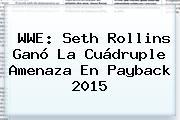 WWE: Seth Rollins Ganó La Cuádruple Amenaza En <b>Payback 2015</b> <b>...</b>