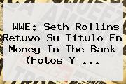 <b>WWE</b>: Seth Rollins Retuvo Su Título En Money In The Bank (Fotos Y <b>...</b>