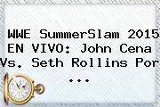 <b>WWE</b> SummerSlam 2015 EN <b>VIVO</b>: John Cena Vs. Seth Rollins Por <b>...</b>