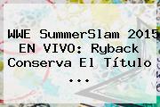 <b>WWE</b> SummerSlam 2015 EN <b>VIVO</b>: Ryback Conserva El Título <b>...</b>