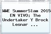 <b>WWE</b> SummerSlam 2015 EN <b>VIVO</b>: The Undertaker Y Brock Lesnar <b>...</b>