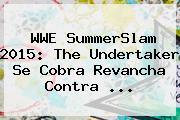 <b>WWE</b> SummerSlam 2015: The Undertaker Se Cobra Revancha Contra <b>...</b>