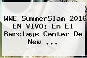 WWE <b>SummerSlam 2016</b> EN VIVO: En El Barclays Center De New ...