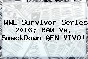 WWE <b>Survivor Series 2016</b>: RAW Vs. SmackDown ¡EN VIVO!