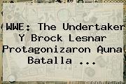 <b>WWE</b>: The Undertaker Y Brock Lesnar Protagonizaron ¡una Batalla <b>...</b>